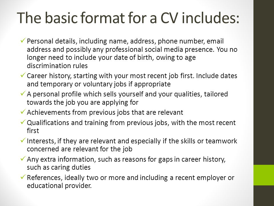 The basic format for a CV includes: Personal details, including name, address, phone number, email address and possibly any professional social media