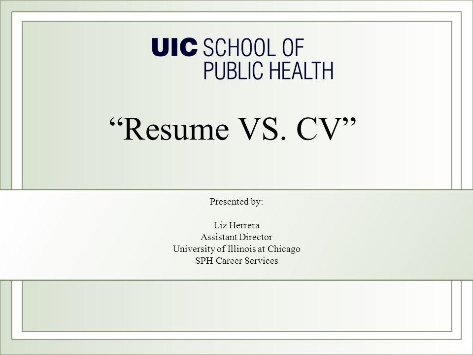 """Presented by: Liz Herrera Assistant Director University of Illinois at Chicago SPH Career Services """"Resume VS. CV"""""""