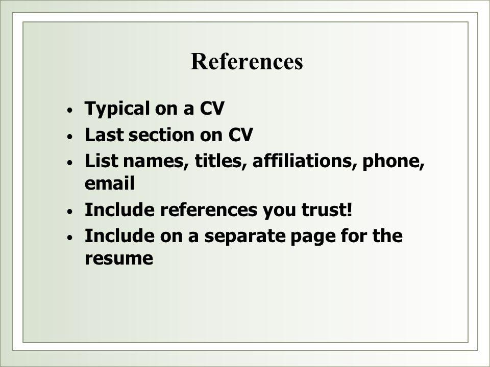 References Typical on a CV Last section on CV List names, titles, affiliations, phone, email Include references you trust! Include on a separate page
