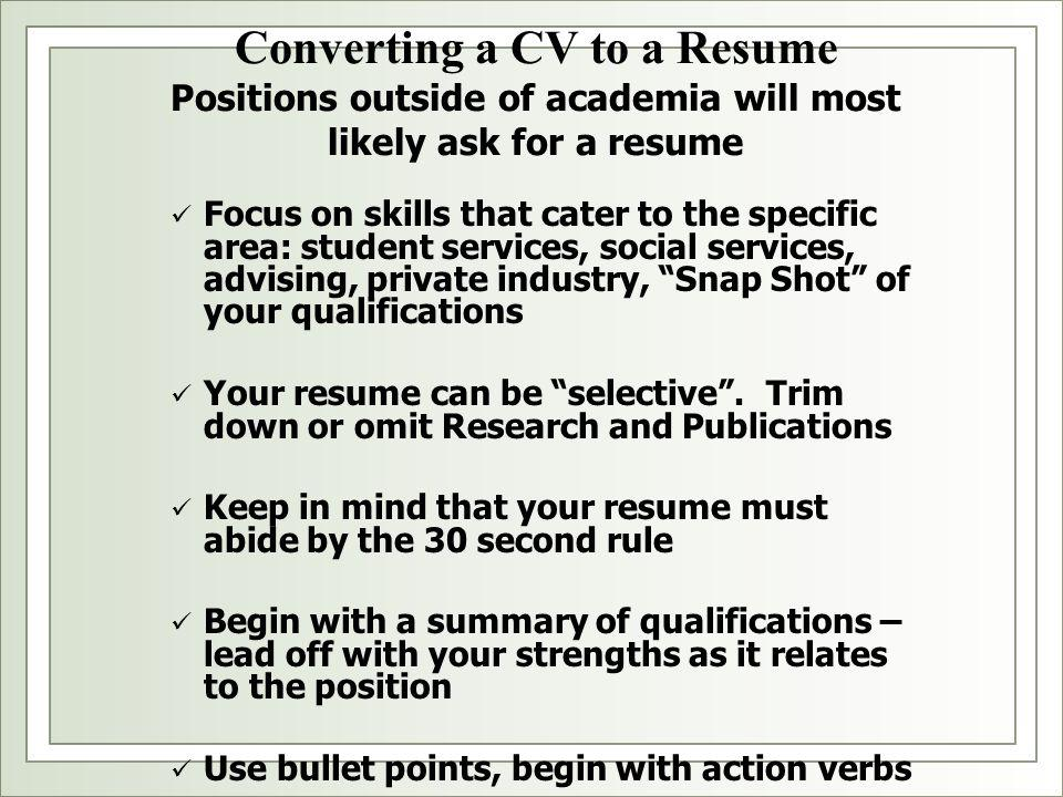 Converting a CV to a Resume Positions outside of academia will most likely ask for a resume Focus on skills that cater to the specific area: student services, social services, advising, private industry, Snap Shot of your qualifications Your resume can be selective .