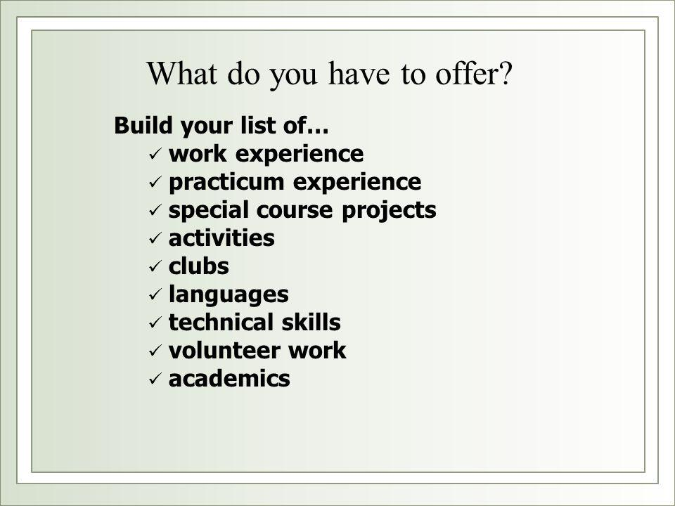 What do you have to offer? Build your list of… work experience practicum experience special course projects activities clubs languages technical skill
