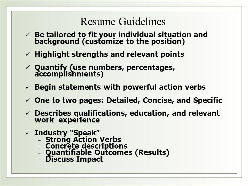 Resume Guidelines Be tailored to fit your individual situation and background (customize to the position) Highlight strengths and relevant points Quantify (use numbers, percentages, accomplishments) Begin statements with powerful action verbs One to two pages: Detailed, Concise, and Specific Describes qualifications, education, and relevant work experience Industry Speak − Strong Action Verbs − Concrete descriptions − Quantifiable Outcomes (Results) − Discuss Impact
