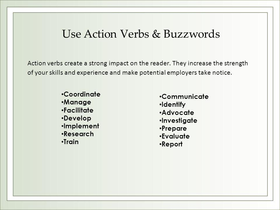 Use Action Verbs & Buzzwords Action verbs create a strong impact on the reader. They increase the strength of your skills and experience and make pote