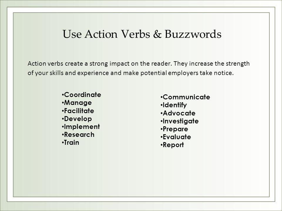 Use Action Verbs & Buzzwords Action verbs create a strong impact on the reader.