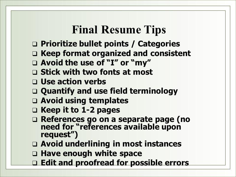 Final Resume Tips  Prioritize bullet points / Categories  Keep format organized and consistent  Avoid the use of I or my  Stick with two fonts at most  Use action verbs  Quantify and use field terminology  Avoid using templates  Keep it to 1-2 pages  References go on a separate page (no need for references available upon request )  Avoid underlining in most instances  Have enough white space  Edit and proofread for possible errors
