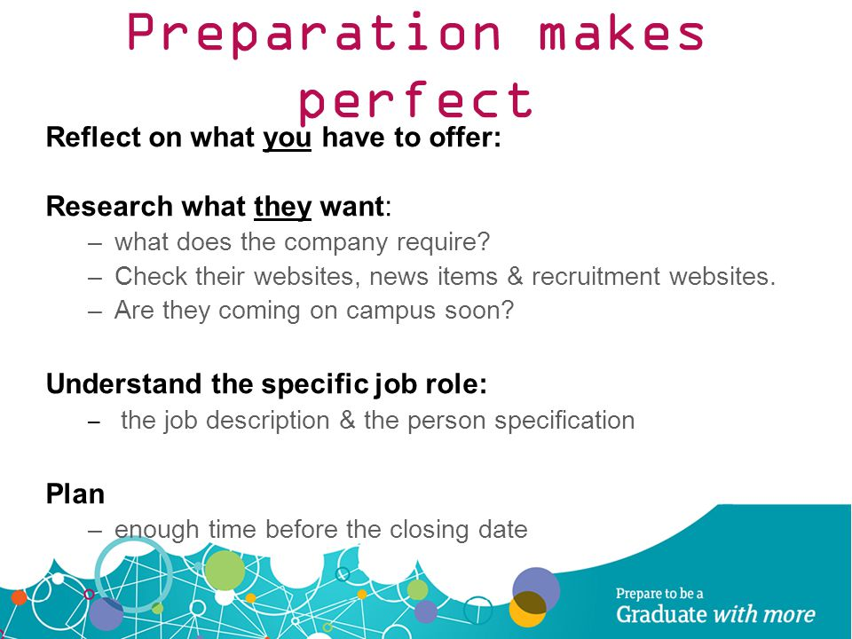 Preparation makes perfect Reflect on what you have to offer: Research what they want: –what does the company require? –Check their websites, news item