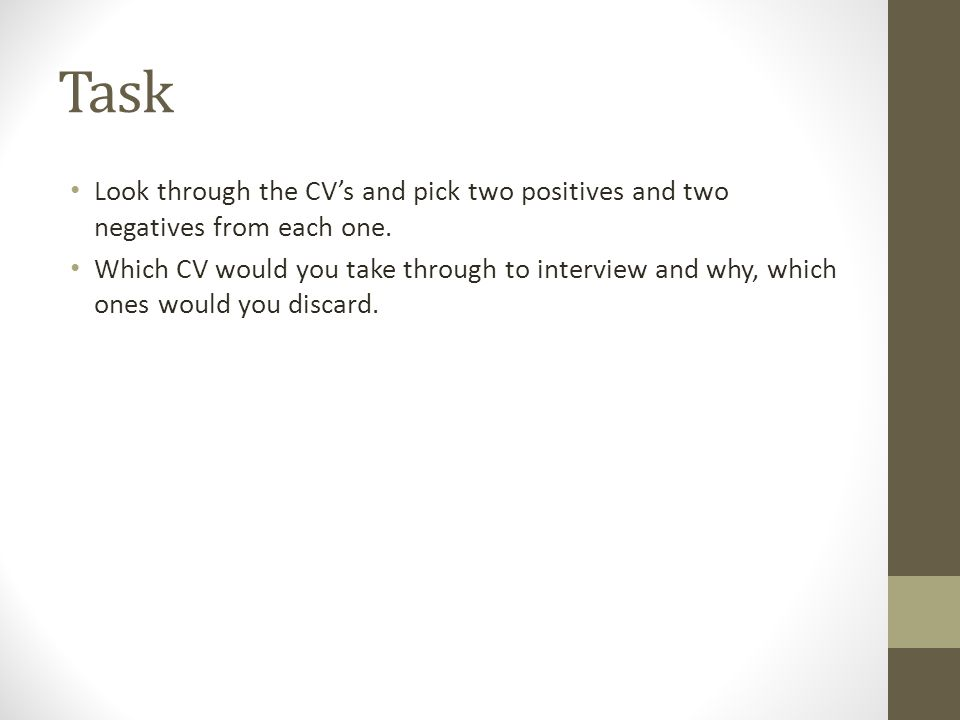 Task Look through the CV's and pick two positives and two negatives from each one. Which CV would you take through to interview and why, which ones wo