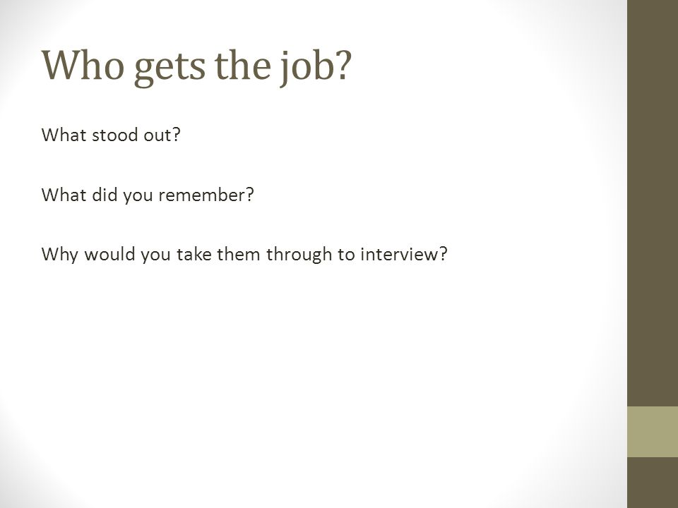 Who gets the job? What stood out? What did you remember? Why would you take them through to interview?