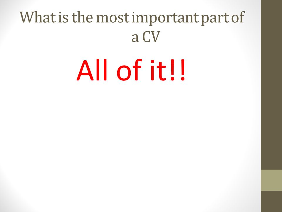 What is the most important part of a CV All of it!!