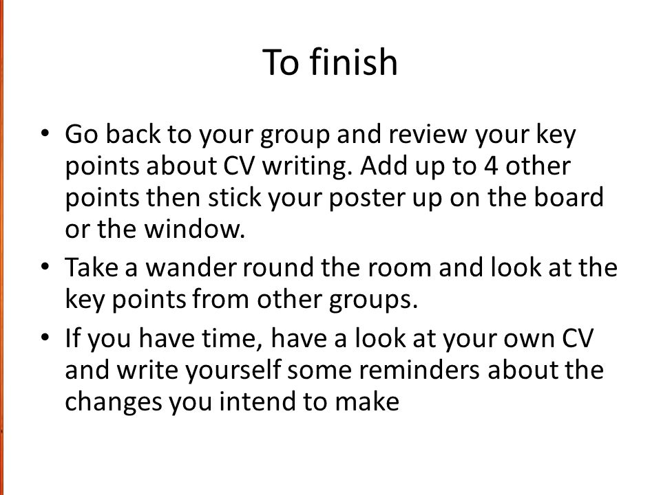 To finish Go back to your group and review your key points about CV writing.