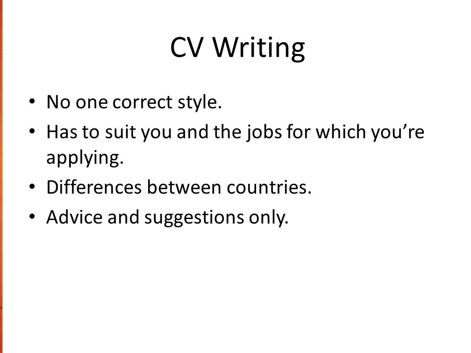 CV Writing No one correct style. Has to suit you and the jobs for which you're applying.