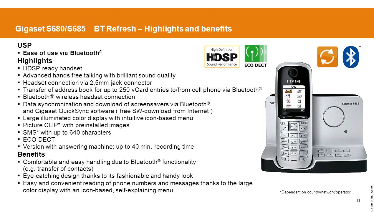 © Siemens SHC, April 07 11 Gigaset S680/S685 BT Refresh – Highlights and benefits USP  Ease of use via Bluetooth ® Highlights  HDSP ready handset  Advanced hands free talking with brilliant sound quality  Headset connection via 2,5mm jack connector  Transfer of address book for up to 250 vCard entries to/from cell phone via Bluetooth ®  Bluetooth® wireless headset connection  Data synchronization and download of screensavers via Bluetooth ® and Gigaset QuickSync software ( free SW-download from Internet )  Large illuminated color display with intuitive icon-based menu  Picture CLIP* with preinstalled images  SMS* with up to 640 characters  ECO DECT  Version with answering machine: up to 40 min.