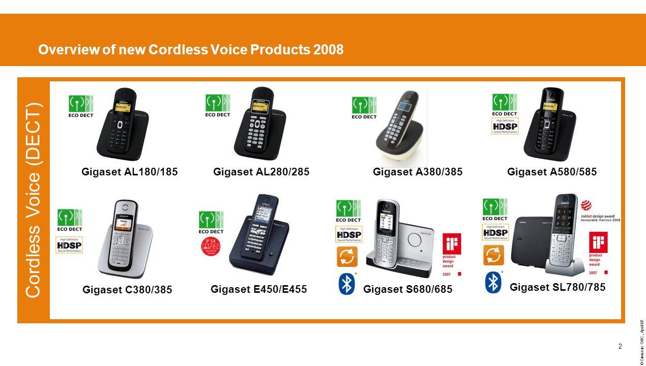 © Siemens SHC, April 07 2 Overview of new Cordless Voice Products 2008 Gigaset C380/385 Gigaset S680/685Gigaset E450/E455 Cordless Voice (DECT) Gigaset AL280/285Gigaset A580/585Gigaset AL180/185Gigaset A380/385 Gigaset SL780/785