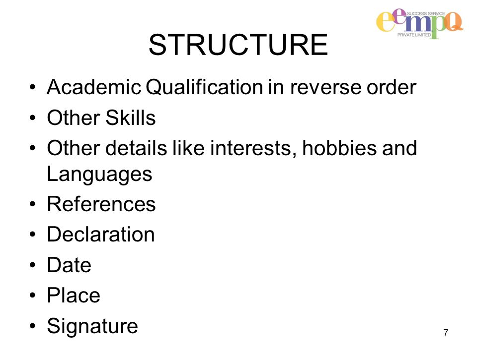 STRUCTURE Academic Qualification in reverse order Other Skills Other details like interests, hobbies and Languages References Declaration Date Place Signature 7