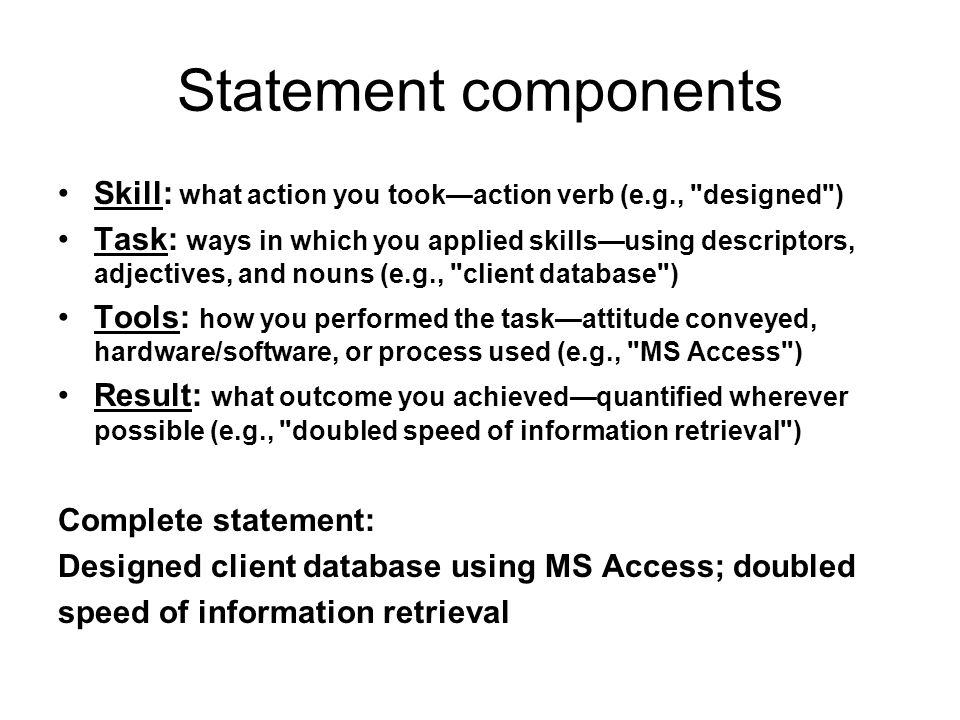 Statement components Skill: what action you took—action verb (e.g., designed ) Task: ways in which you applied skills—using descriptors, adjectives, and nouns (e.g., client database ) Tools: how you performed the task—attitude conveyed, hardware/software, or process used (e.g., MS Access ) Result: what outcome you achieved—quantified wherever possible (e.g., doubled speed of information retrieval ) Complete statement: Designed client database using MS Access; doubled speed of information retrieval