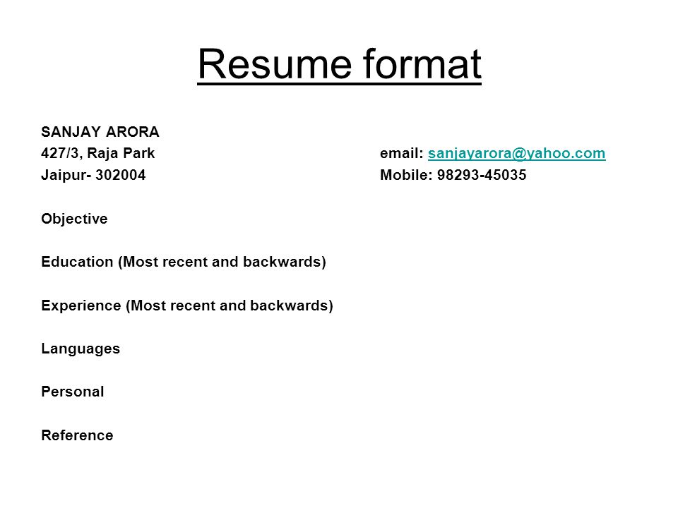 Resume format SANJAY ARORA 427/3, Raja Parkemail: sanjayarora@yahoo.comsanjayarora@yahoo.com Jaipur- 302004 Mobile: 98293-45035 Objective Education (Most recent and backwards) Experience (Most recent and backwards) Languages Personal Reference