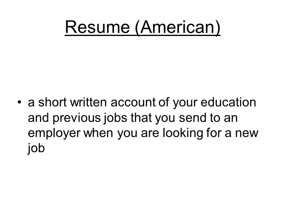 Resume (American) a short written account of your education and previous jobs that you send to an employer when you are looking for a new job
