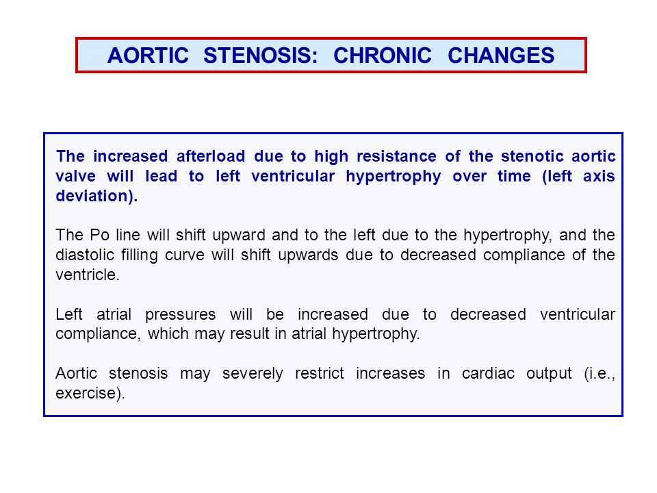 AORTIC STENOSIS: CHRONIC CHANGES The increased afterload due to high resistance of the stenotic aortic valve will lead to left ventricular hypertrophy over time (left axis deviation).