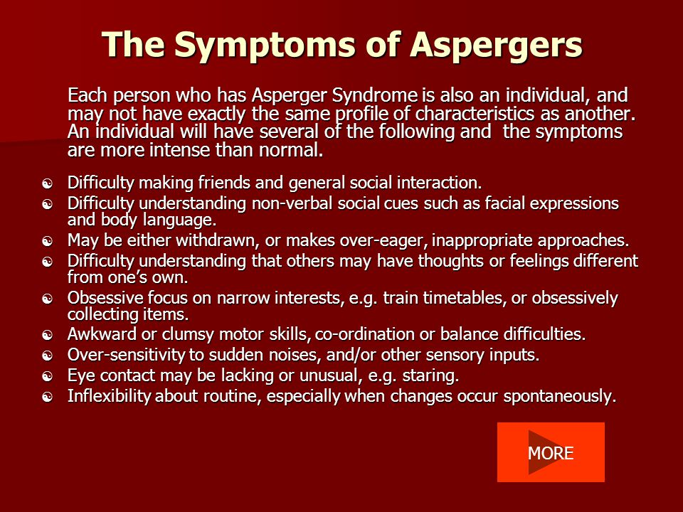 The Symptoms of Aspergers Each person who has Asperger Syndrome is also an individual, and may not have exactly the same profile of characteristics as another.