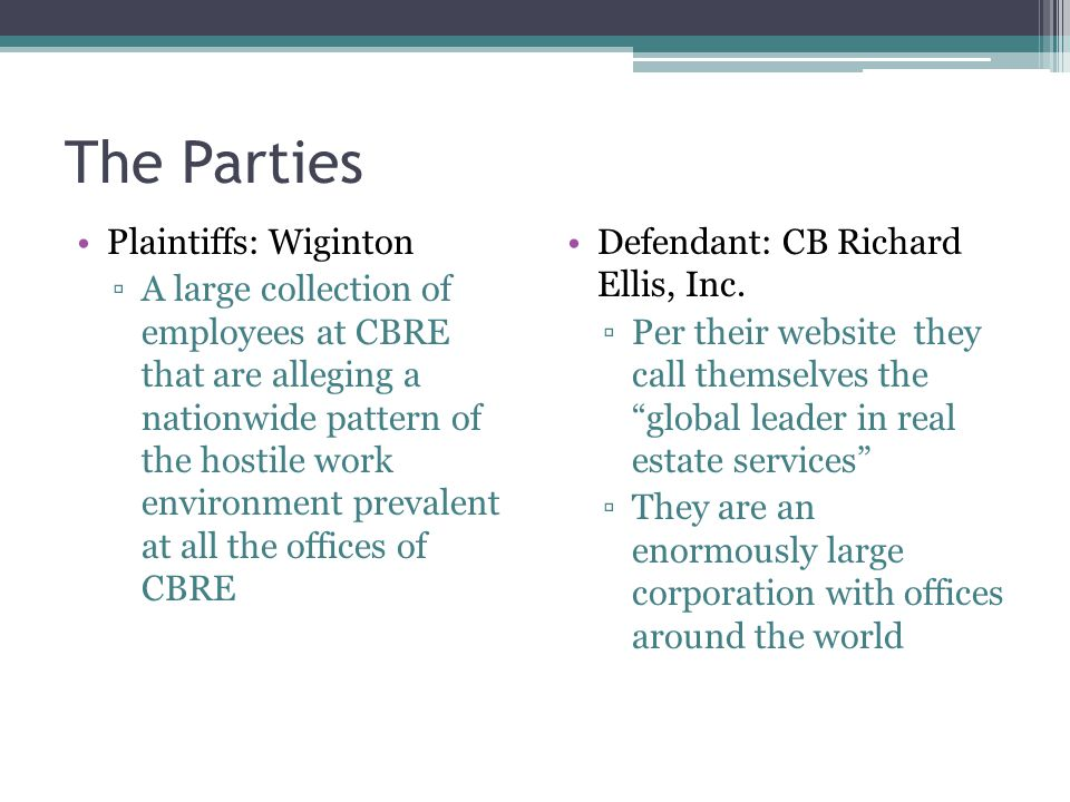 The Parties Plaintiffs: Wiginton ▫A large collection of employees at CBRE that are alleging a nationwide pattern of the hostile work environment prevalent at all the offices of CBRE Defendant: CB Richard Ellis, Inc.