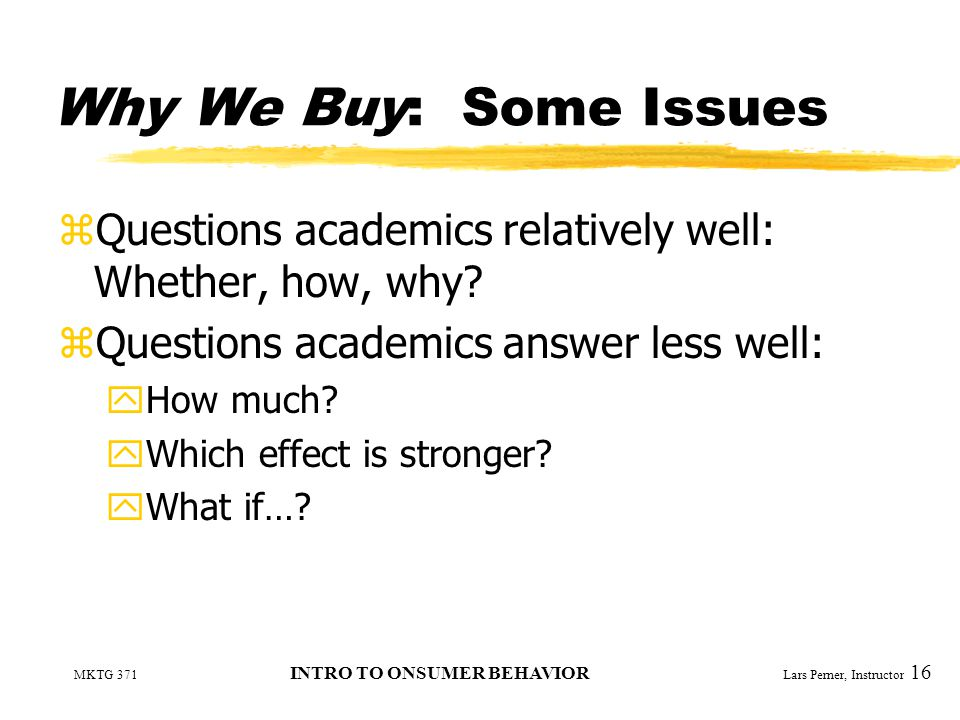MKTG 371 INTRO TO ONSUMER BEHAVIOR Lars Perner, Instructor 16 Why We Buy: Some Issues zQuestions academics relatively well: Whether, how, why.
