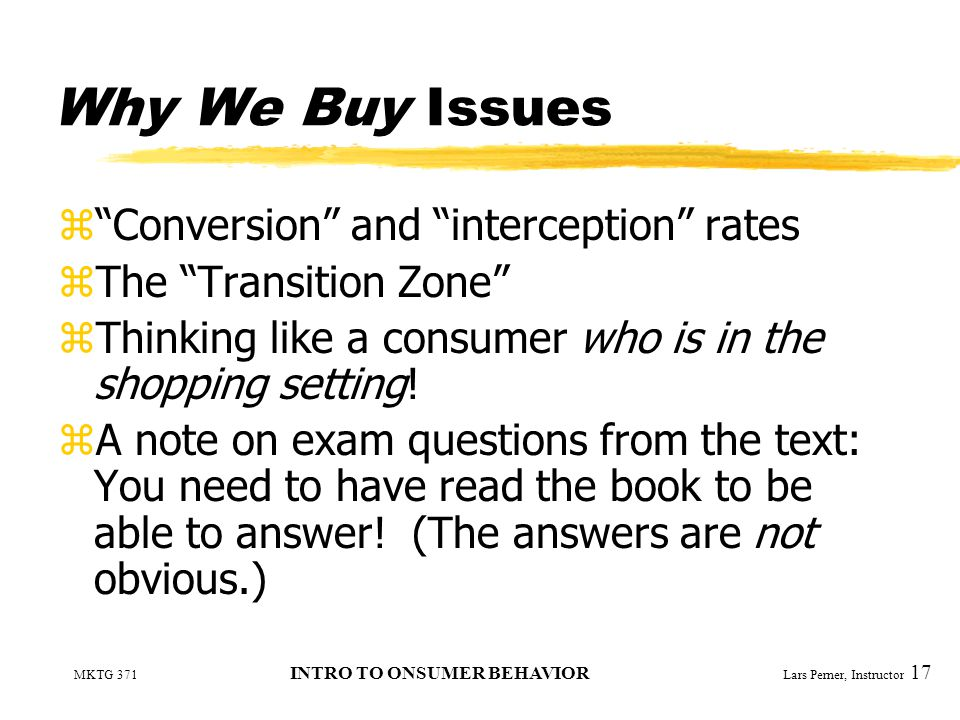 MKTG 371 INTRO TO ONSUMER BEHAVIOR Lars Perner, Instructor 17 Why We Buy Issues z Conversion and interception rates zThe Transition Zone zThinking like a consumer who is in the shopping setting.