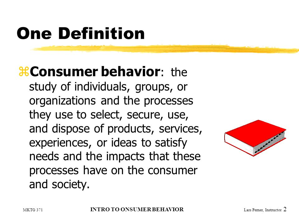 MKTG 371 INTRO TO ONSUMER BEHAVIOR Lars Perner, Instructor 2 One Definition zConsumer behavior : the study of individuals, groups, or organizations and the processes they use to select, secure, use, and dispose of products, services, experiences, or ideas to satisfy needs and the impacts that these processes have on the consumer and society.