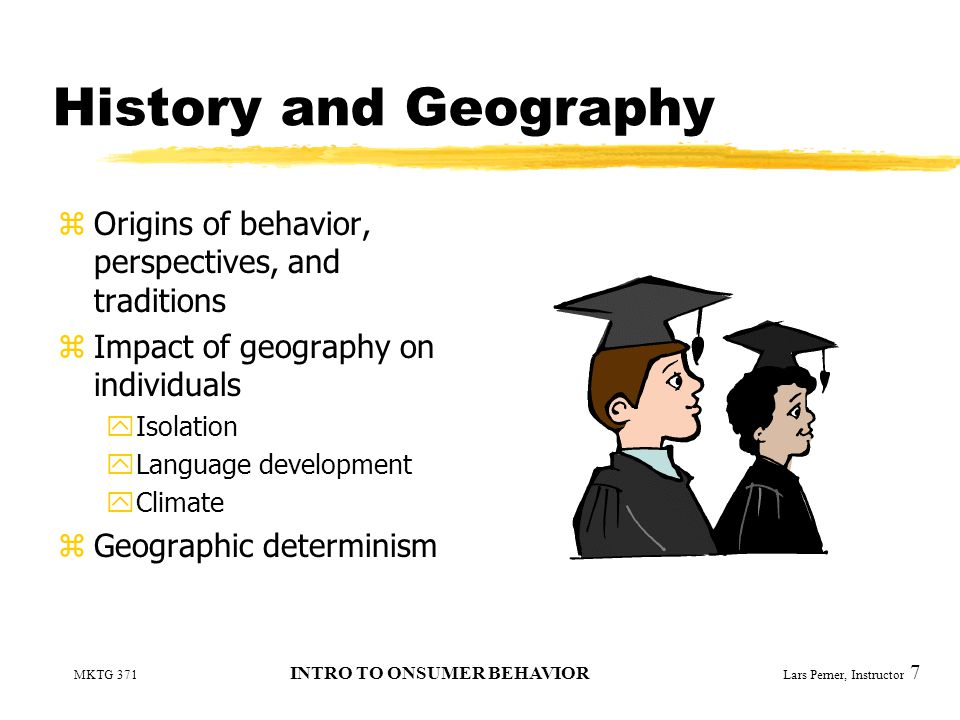 MKTG 371 INTRO TO ONSUMER BEHAVIOR Lars Perner, Instructor 7 History and Geography zOrigins of behavior, perspectives, and traditions zImpact of geography on individuals yIsolation yLanguage development yClimate zGeographic determinism