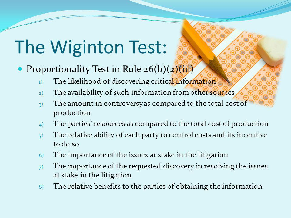 The Wiginton Test: Proportionality Test in Rule 26(b)(2)(iii) 1) The likelihood of discovering critical information 2) The availability of such information from other sources 3) The amount in controversy as compared to the total cost of production 4) The parties' resources as compared to the total cost of production 5) The relative ability of each party to control costs and its incentive to do so 6) The importance of the issues at stake in the litigation 7) The importance of the requested discovery in resolving the issues at stake in the litigation 8) The relative benefits to the parties of obtaining the information