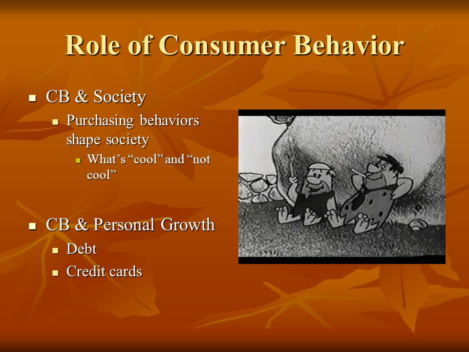 Role of Consumer Behavior CB & Society CB & Society Purchasing behaviors shape society Purchasing behaviors shape society What's cool and not cool What's cool and not cool CB & Personal Growth CB & Personal Growth Debt Debt Credit cards Credit cards