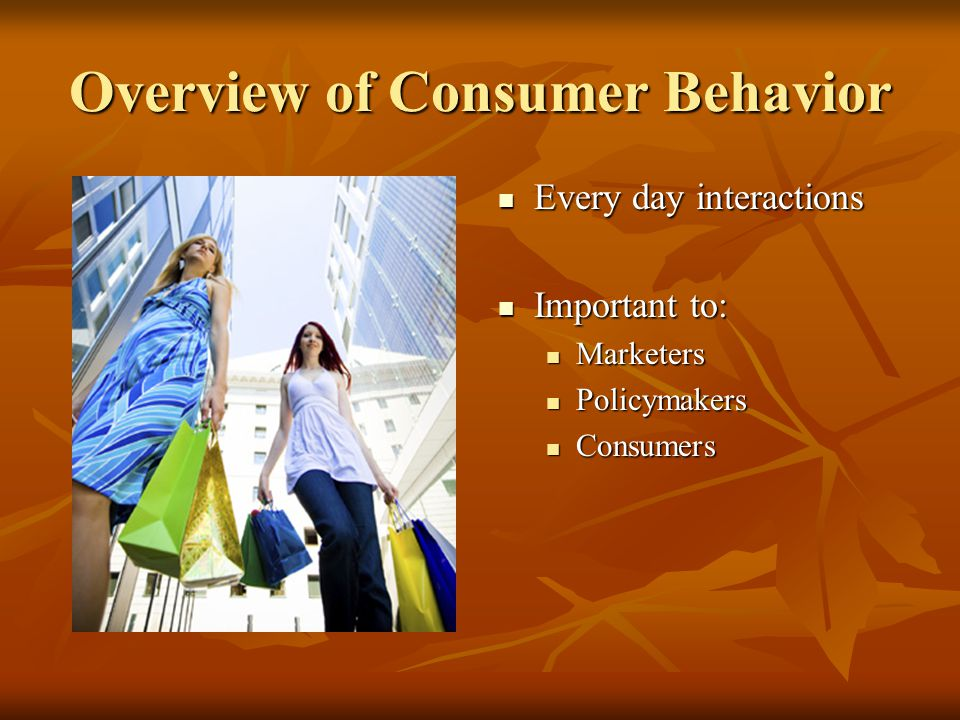 Overview of Consumer Behavior Every day interactions Every day interactions Important to: Important to: Marketers Policymakers Consumers