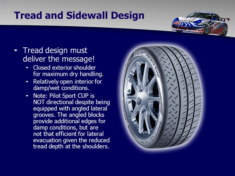 Tread and Sidewall Design  Tread design must deliver the message!  Closed exterior shoulder for maximum dry handling.  Relatively open interior for