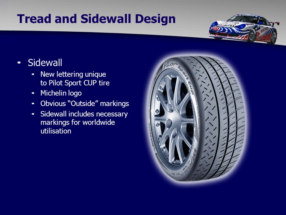 Tread and Sidewall Design  Sidewall  New lettering unique to Pilot Sport CUP tire  Michelin logo  Obvious Outside markings  Sidewall includes necessary markings for worldwide utilisation