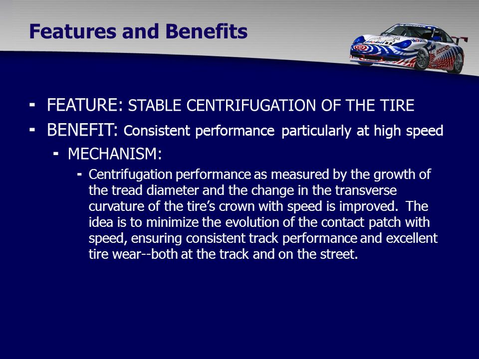  FEATURE: STABLE CENTRIFUGATION OF THE TIRE  BENEFIT: Consistent performance particularly at high speed  MECHANISM:  Centrifugation performance as measured by the growth of the tread diameter and the change in the transverse curvature of the tire's crown with speed is improved.