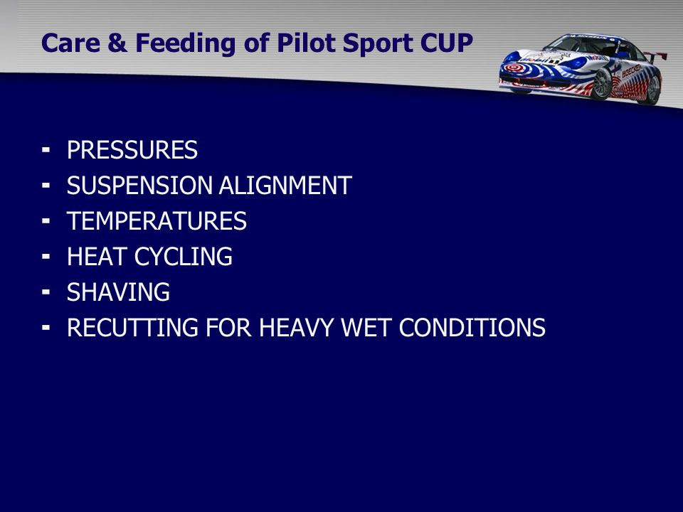 Care & Feeding of Pilot Sport CUP  PRESSURES  SUSPENSION ALIGNMENT  TEMPERATURES  HEAT CYCLING  SHAVING  RECUTTING FOR HEAVY WET CONDITIONS