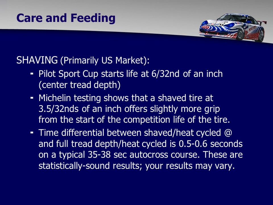 Care and Feeding SHAVING (Primarily US Market):  Pilot Sport Cup starts life at 6/32nd of an inch (center tread depth)  Michelin testing shows that a shaved tire at 3.5/32nds of an inch offers slightly more grip from the start of the competition life of the tire.