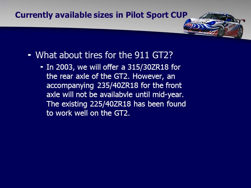 Currently available sizes in Pilot Sport CUP  What about tires for the 911 GT2?  In 2003, we will offer a 315/30ZR18 for the rear axle of the GT2. H