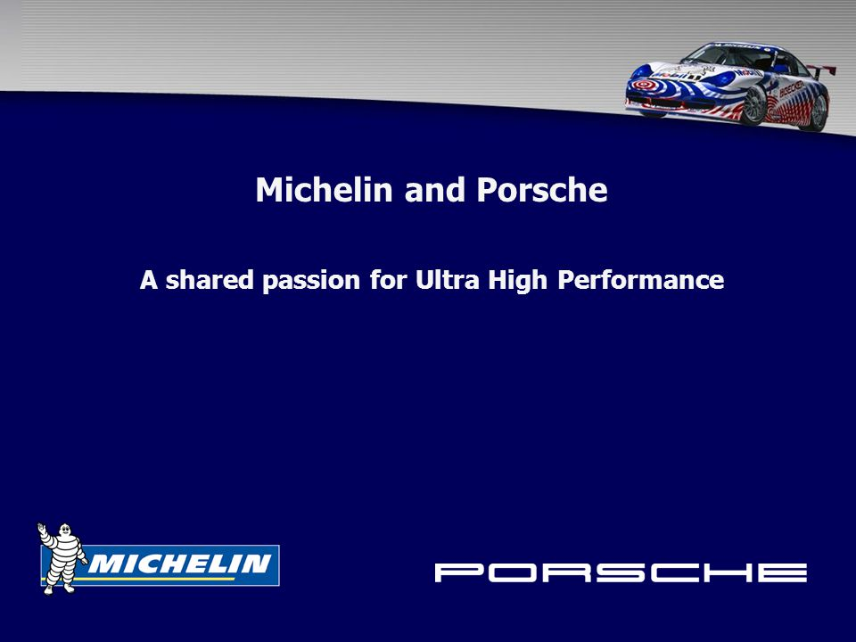 Porsche / Michelin Relationship Michelin is Porsche's principle partner for;  Street Tires  Competition Tires Formal Agreement, International in Scope  One of only two such partners, along with Mobil One  Joint International Motorsports Activities  American Le Mans Series (ALMS)  Porsche Michelin SuperCup (PMSC)
