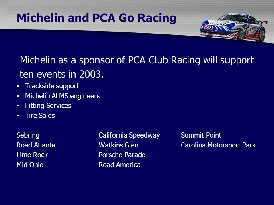 Michelin and PCA Go Racing Michelin as a sponsor of PCA Club Racing will support ten events in 2003.  Trackside support  Michelin ALMS engineers  F