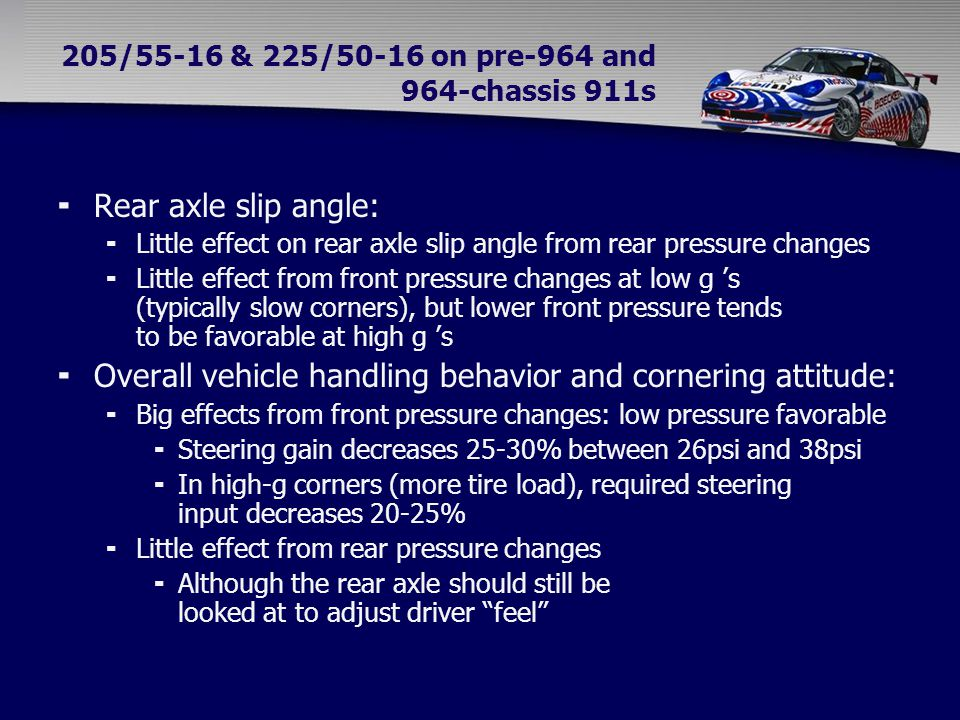 205/55-16 & 225/50-16 on pre-964 and 964-chassis 911s  Rear axle slip angle:  Little effect on rear axle slip angle from rear pressure changes  Little effect from front pressure changes at low g 's (typically slow corners), but lower front pressure tends to be favorable at high g 's  Overall vehicle handling behavior and cornering attitude:  Big effects from front pressure changes: low pressure favorable  Steering gain decreases 25-30% between 26psi and 38psi  In high-g corners (more tire load), required steering input decreases 20-25%  Little effect from rear pressure changes  Although the rear axle should still be looked at to adjust driver feel