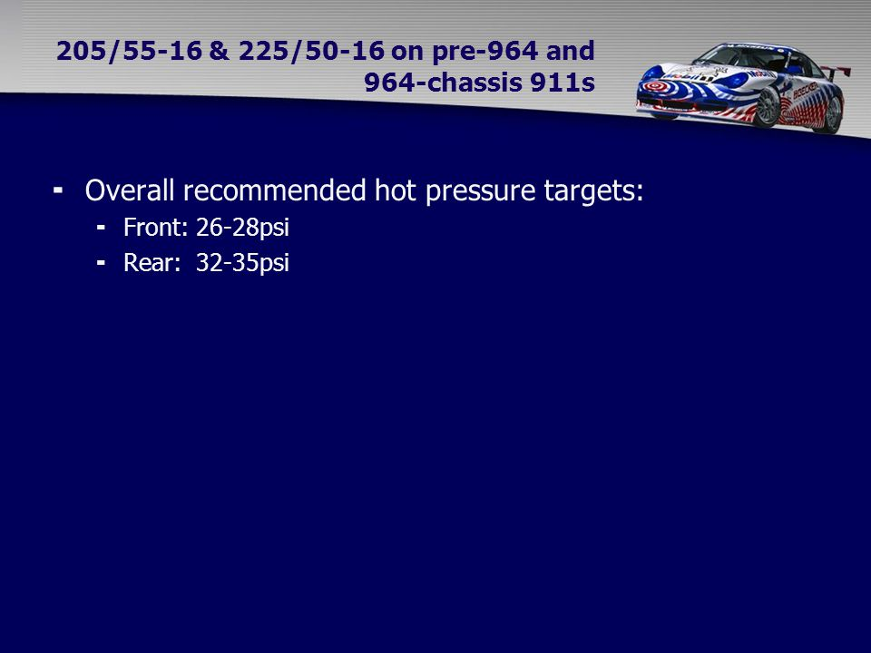 205/55-16 & 225/50-16 on pre-964 and 964-chassis 911s  Overall recommended hot pressure targets:  Front: 26-28psi  Rear: 32-35psi