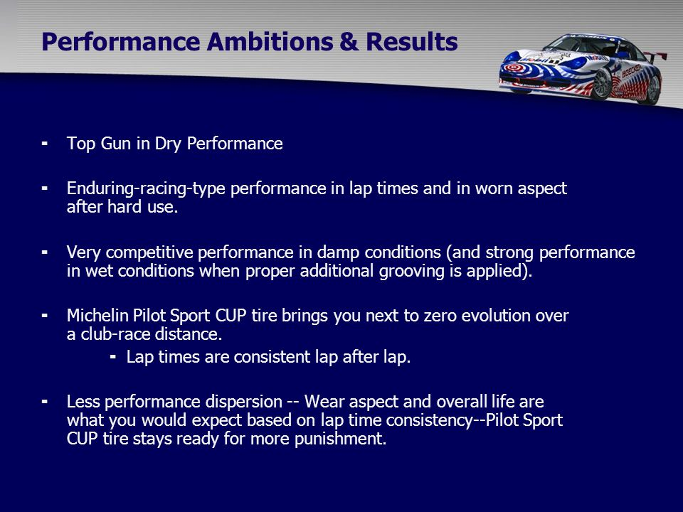 Performance Ambitions & Results  Top Gun in Dry Performance  Enduring-racing-type performance in lap times and in worn aspect after hard use.  Very