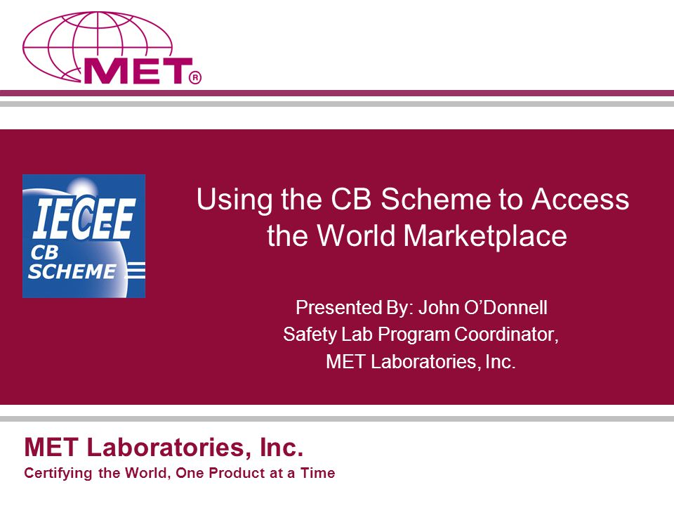 Introduction to MET Founded in 1959 The first NRTL in the United States Accredited by SCC for certification in Canada Accredited by A2LA for product safety testing Approved in over 200 product categories Recognized by all major retailers Single-source laboratory with locations around the world Responsive with real-time project tracking.