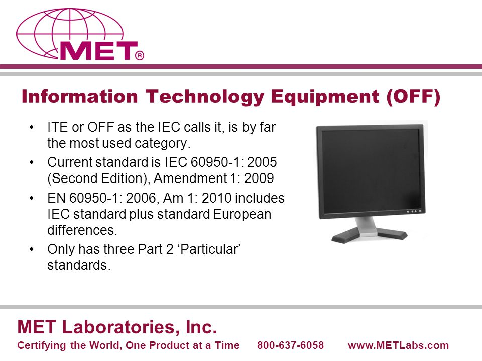 Information Technology Equipment (OFF) ITE or OFF as the IEC calls it, is by far the most used category. Current standard is IEC 60950-1: 2005 (Second