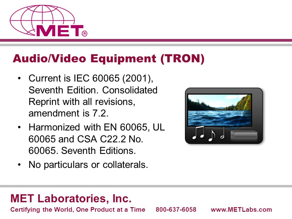Audio/Video Equipment (TRON) Current is IEC 60065 (2001), Seventh Edition. Consolidated Reprint with all revisions, amendment is 7.2. Harmonized with