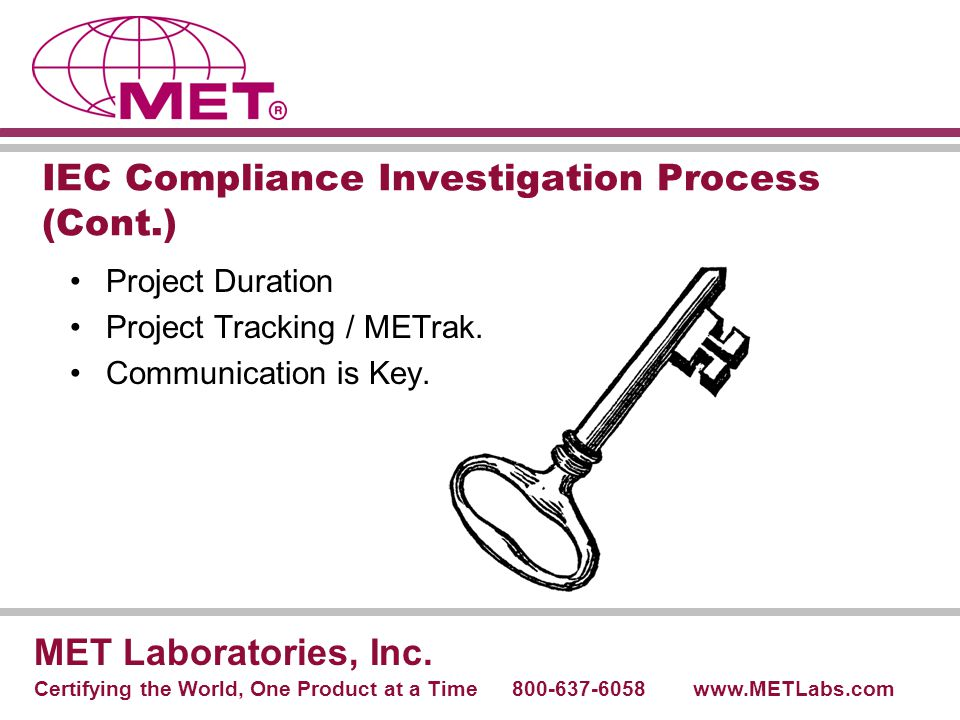 IEC Compliance Investigation Process (Cont.) Project Duration Project Tracking / METrak. Communication is Key. MET Laboratories, Inc. Certifying the W
