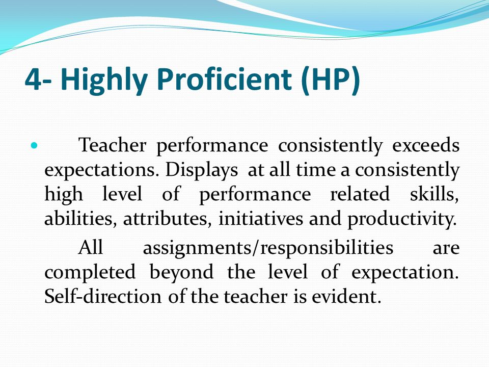 4- Highly Proficient (HP) Teacher performance consistently exceeds expectations. Displays at all time a consistently high level of performance related