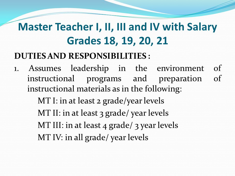 Master Teacher I, II, III and IV with Salary Grades 18, 19, 20, 21 DUTIES AND RESPONSIBILITIES : 1. Assumes leadership in the environment of instructi