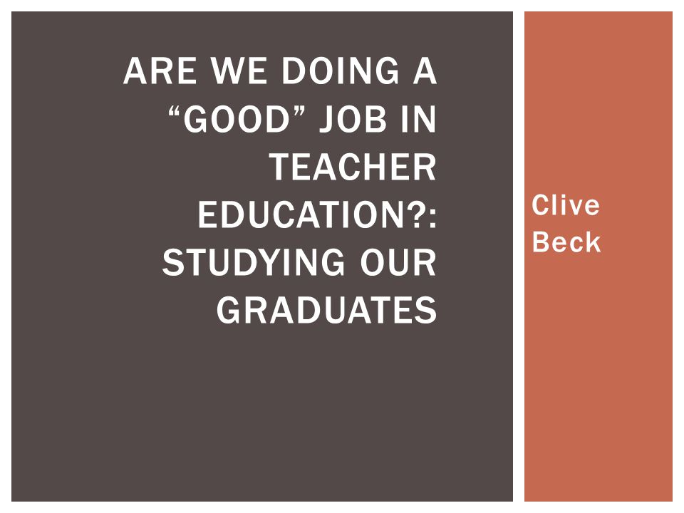 Clive Beck ARE WE DOING A GOOD JOB IN TEACHER EDUCATION : STUDYING OUR GRADUATES