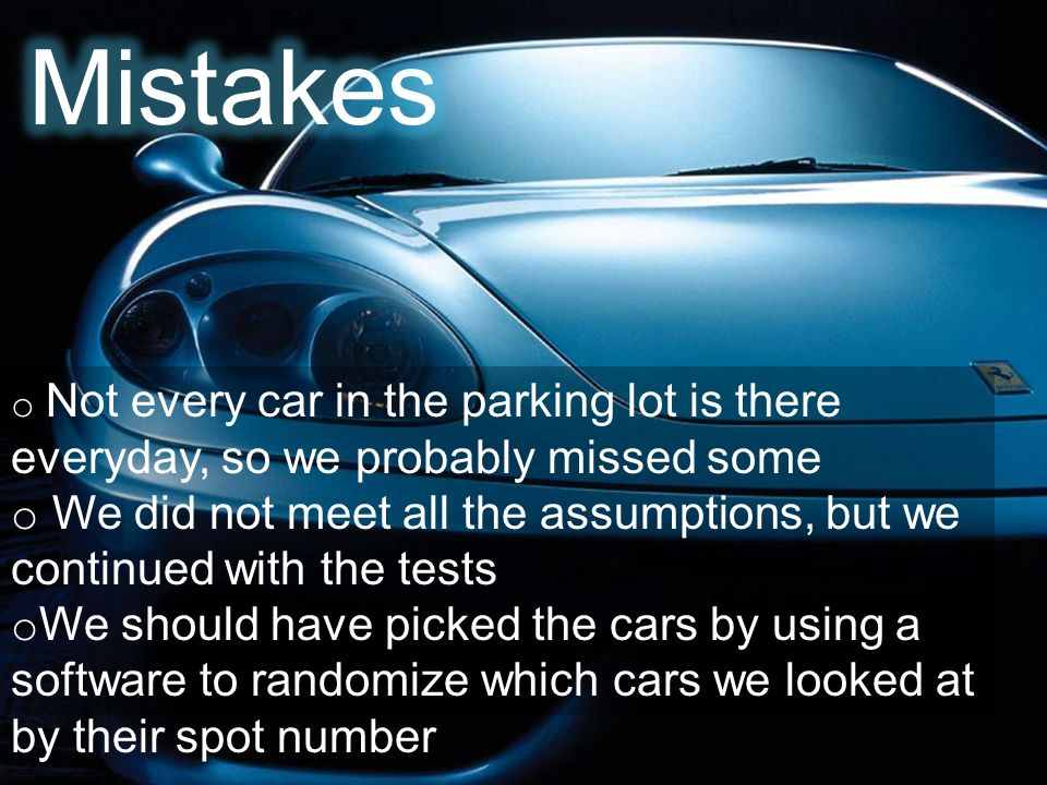 o Not every car in the parking lot is there everyday, so we probably missed some o We did not meet all the assumptions, but we continued with the tests o We should have picked the cars by using a software to randomize which cars we looked at by their spot number